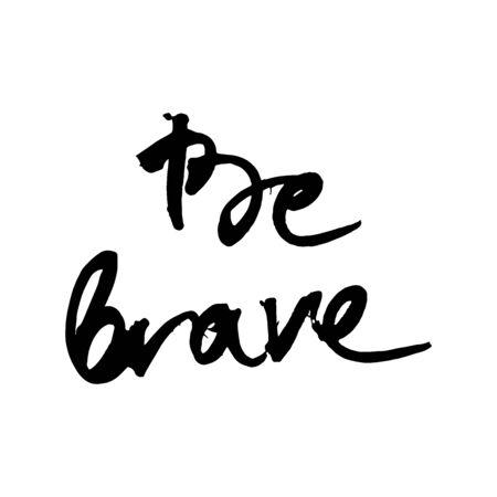 Be brave. Typography for poster, invitation, greeting card, flyer, banner, postcard or t-shirt. Lettering, inscription, calligraphy design for inspiration. Vector illustration.