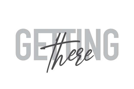 """Modern, simple, minimal typographic design of a saying """"Getting There"""" in tones of grey color. Cool, urban, trendy and playful graphic vector art with handwritten typography."""