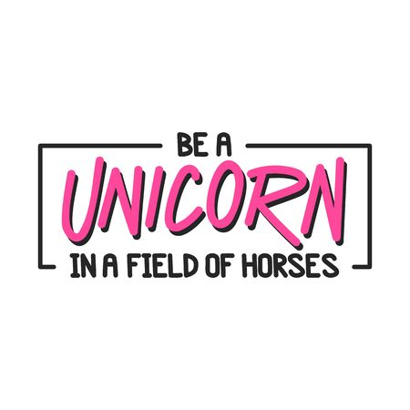 The inspirational quote - Be a unicorn in a field of horses. It can be used for card, mug, brochures, poster, t-shirts, phone case etc.