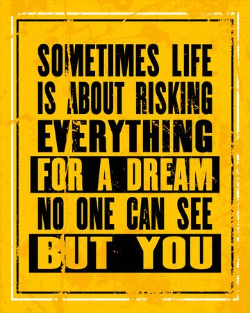 Inspiring motivation quote with text Sometimes Life Is About Risking Everything For a Dream No One Can See But You. Vector typography poster design concept. Distressed old metal sign texture.