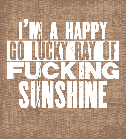 Inspiring motivation quote with text I Am a Happy Go Lucky Ray Of Fucking Sunshine. Vector typography poster and t-shirt design. Vintage card with distressed canvas texture.