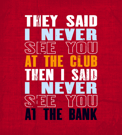 Inspiring motivation quote with text They Said I Never See You At The Club Then I Said I Never See You At The Bank. Vector typography poster and t-shirt design. Vintage card with distressed canvas texture.