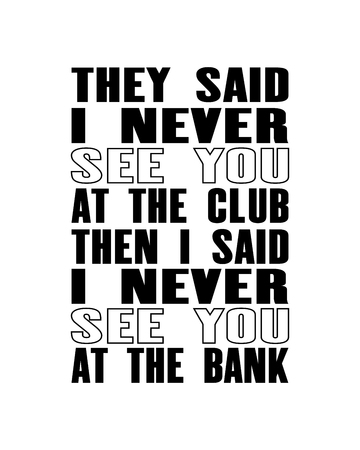 Inspiring motivation quote with text They Said I Never See You At The Club Then I Said I Never See You At The Bank typography illustration. Ilustração