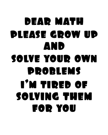 Inspiring motivation quote with text Dear Math Please Grow Up And Solve Your Own Problems I Am Tired Of Solving Them For You. Vector typography poster and t-shirt design concept. Ilustrace