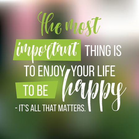 Motivational quote. Inspiration. The most important thing is to enjoy your life - be happy