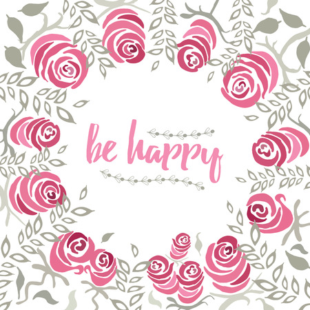 be happy: The quote be happy into the garden floral wreath made on hand painted roses. Hand drawn vintage collage frame with roses,  delicate leaf. Vector frame design for wedding invitation or congratulation. Flowers card with place for text. Illustration