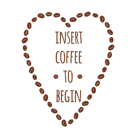 Isert coffee to begin. Typographic banner with inspirational phrase about coffee decorated cute coffee beans. Graphic design lifestyle lettering into heart shape. Vector card or banner.
