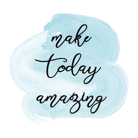 Make today amazing Inspiration quote Hand drawn illustration stylized as a watercolor spot.