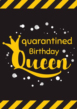 Happy Quarantined Birthday with crown in black yellow background Quarantine queen poster. Birth wishing card. Birthday card typography poster. Birth template for banner flyer. Vector illustration.