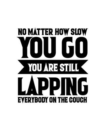 No matter how slow you go you are still lapping everybody on the couch. Hand drawn typography poster design. Premium Vector.