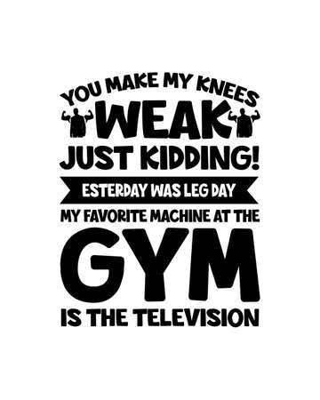 You make my knees weak just kidding yesterday was leg day my favorite machine at the gym is the television. Hand drawn typography poster design. Premium Vector.