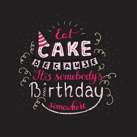 Unique lettering poster with a phrase EAT CAKE BECAUSE IT S SOMEBODY S BIRTHDAY SOMEWHERE.