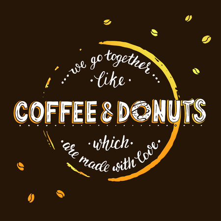 short phrase: Unique lettering poster with a phrase - We go together like coffee and donuts which are made with love. Lettering with stain of circle from coffee.