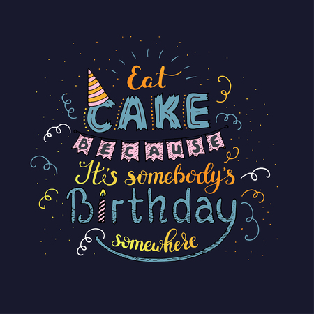 Unique lettering poster with a phrase EAT CAKE BECAUSE IT S SOMEBODY S BIRTHDAY SOMEWHERE. Vector art. Illusztráció