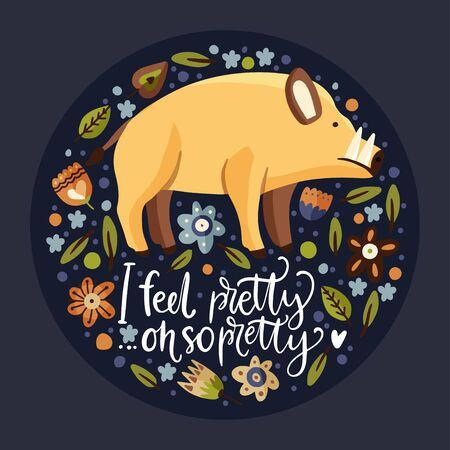 Wild boar woodland flat vector animal illustration with floral botanical elements. Cute cartoon hog character with a lettering funny quote - I feel pretty. Oh so pretty.