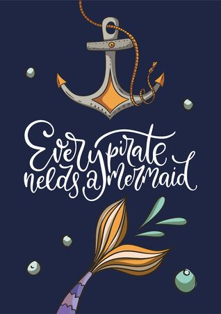 Every pirate needs a mermaid. Lettering vector card with cute mermaids tail and sea anchor illustration and hand drawn calligraphy greeting quote.