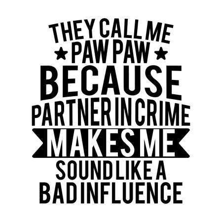 They Call Me Paw Paw Because Partner In Crime Makes Me Sound Like A Bad Influence, Typography Lettering Design, Vector Illustration