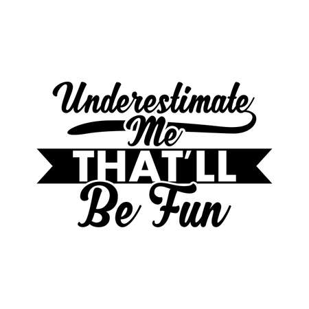 Underestimate Me That'll Be Fun. Typography Lettering Design, Vector Illustration