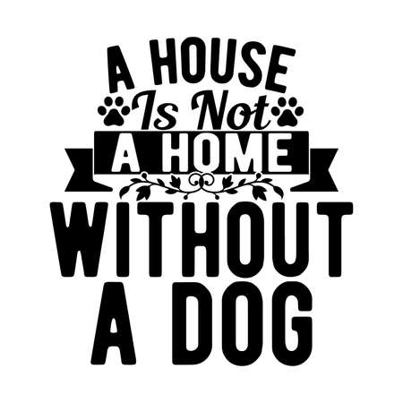 A House Is Not A Home Without A Dog. Typography Lettering Design, Vector Illustration