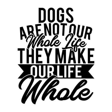 Dogs Are Not Our Whole Life They Make Our Life Whole. Typography Dog design, Vector Illustration