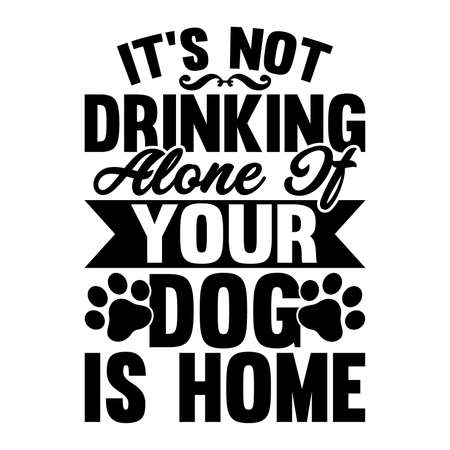 It's Not Drinking Alone It Your Dog Is Home. Typography Design, Vector Illustration Ilustração