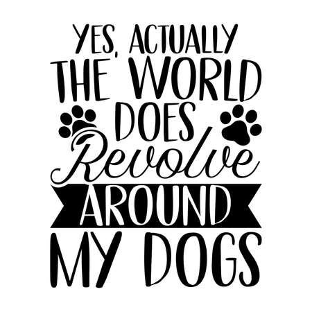 Yes, Actually The World Does Revolve Around My Dogs. Typography Lettering Design, Vector Illustration