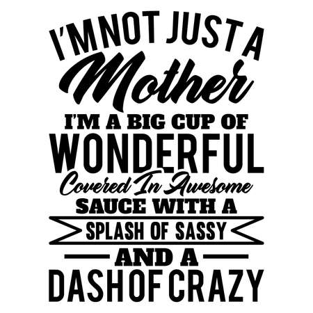 I'm Not Just A Mother I'm A Big Cup Of Wonderful Covered In Awesome Sauce With A Splash Of Sassy And A Dash Of Crazy. Typography Design. Vector Illustration Illusztráció