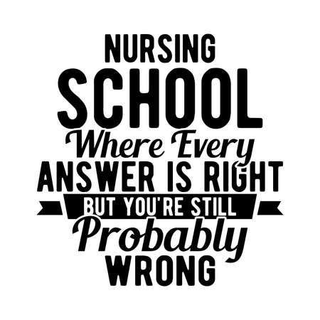 Nursing School Where Every Answer Is Right But You're Still Probably Wrong. Typography Lettering Design, Vector Illustration