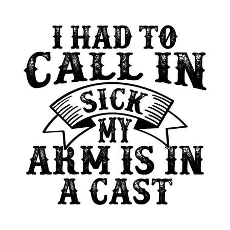 I Had To Call In Sick My Arm Is In A Cast. Fishing Gift, Fisherman T Shirt, Funny Fishing Shirt, Typography Lettering Design, Printing For T Shirt, Banner, Poster, Hoodies, Vector Illustration