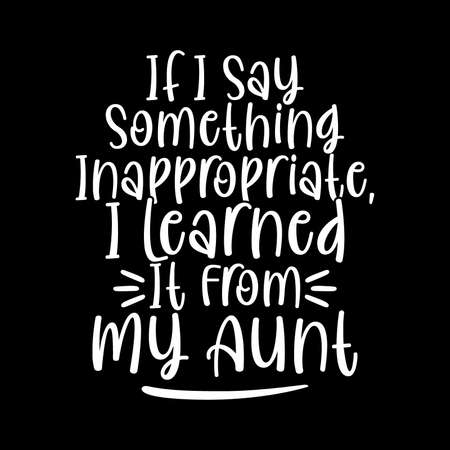 If I Say Something Inappropriate I Learned It From My Aunt T shirt Design, Auntie Lover