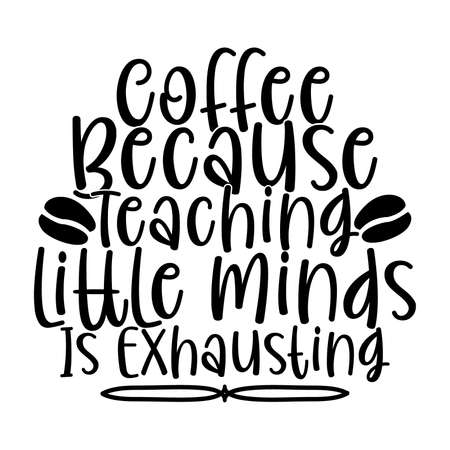 coffee because teaching little minds is exhausting, coffee lover, motivational quotes