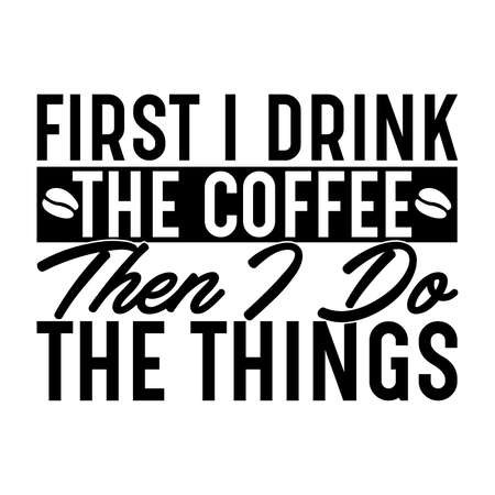 first i drink the coffee then i do the things, first drink coffee