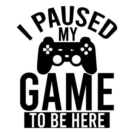 i paused my game to be here, electronic games, motivational quotes