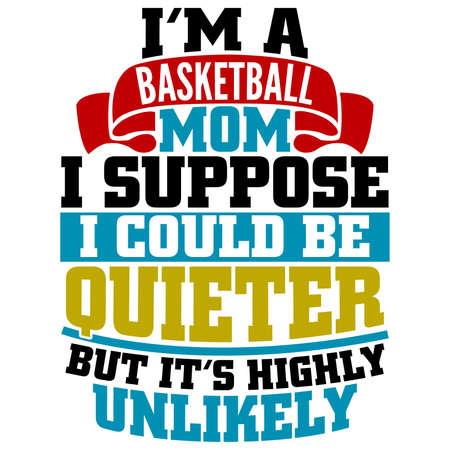 i'm a basketball mom i suppose i could be quieter but it's highly unlikely, basketball mom, proud mother, motivational and inspirational saying