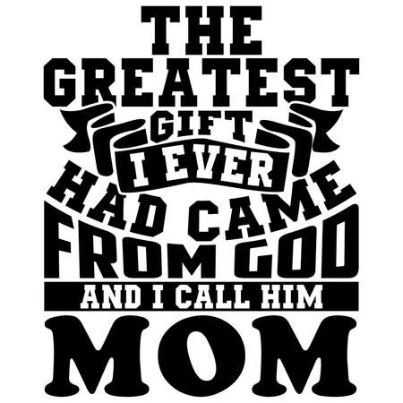 the greatest gift i ever had came from god and i call him mom, mother dad, greatest gift saying, mother lover design, motivational and inspirational quotes vector illustration