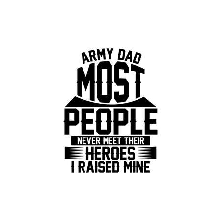 army dad most people never meet their heroes i raised mine, happy dad, love dad, motivational and inspirational quotes, vector illustration