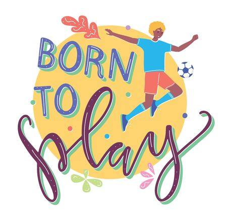 Born to play, young man character plays with ball, flat cartoon illustration with text. Boy kicks the ball, vector stock template isolated on white background. Illustration
