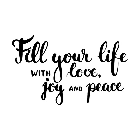 joy of life: Hand drawn typography lettering phrase Fill your life with love, joy and peace. Modern ink calligraphy for typography greeting and invitation card for save the date card or t-shirt print. Illustration