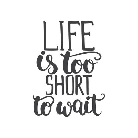 short phrase: Hand drawn typography lettering phrase Life is too short to wait isolated on the white background. Modern calligraphy for typography greeting and invitation card or t-shirt print