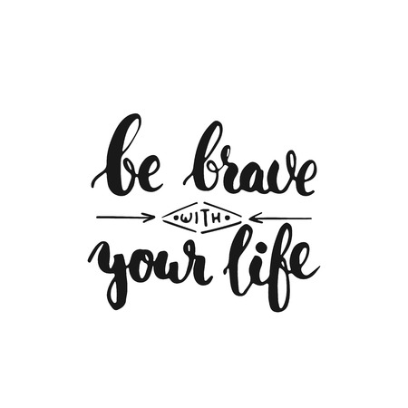 brave: Be brave with your life - hand drawn lettering phrase, isolated on the white background. Fun brush ink inscription for photo overlays, typography greeting card or t-shirt print, flyer, poster design.