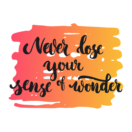 a sense of: Never lose your sense of wonder - hand drawn lettering phrase, isolated on the white background. Fun brush ink inscription for photo overlays, typography greeting card or print, flyer, poster design