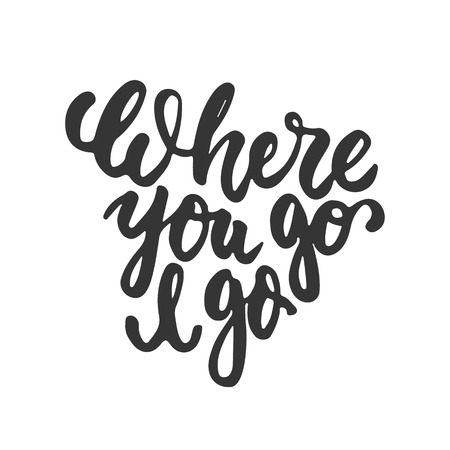 Where you go I go - hand drawn lettering phrase isolated on the white background. Fun brush ink inscription for photo overlays, greeting card or t-shirt print, poster design