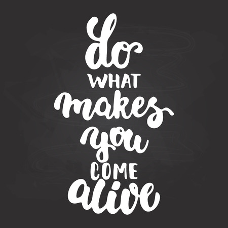 Do what makes you come alive - hand drawn lettering phrase isolated on the chalkboard background. Fun brush ink inscription for photo overlays, greeting card or t-shirt print, poster design.