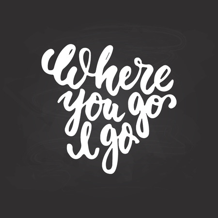 where to go: Where you go I go - hand drawn lettering phrase isolated on the chalkboard background. Fun brush ink inscription for photo overlays, greeting card or t-shirt print, poster design.