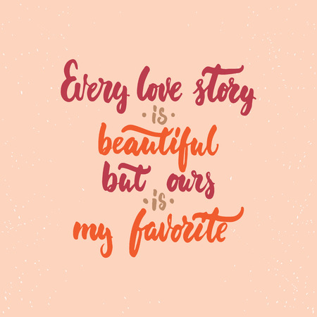 ours: Every love story is beautiful, but ours is my favorite - lettering Valentines Day calligraphy phrase isolated on the background. Illustration