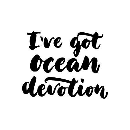 beach party: Ive got ocean devotion - hand drawn lettering quote isolated on the white background. Fun brush ink inscription for photo overlays, greeting card or t-shirt print, poster design.