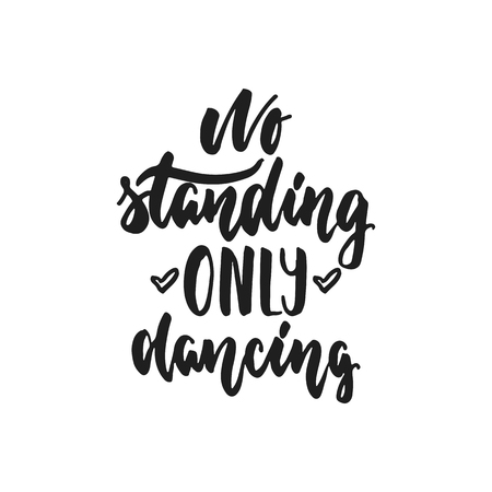 overlays: No standing only dancing - hand drawn dancing lettering quote isolated on the white background. Fun brush ink inscription for photo overlays, greeting card or t-shirt print, poster design.