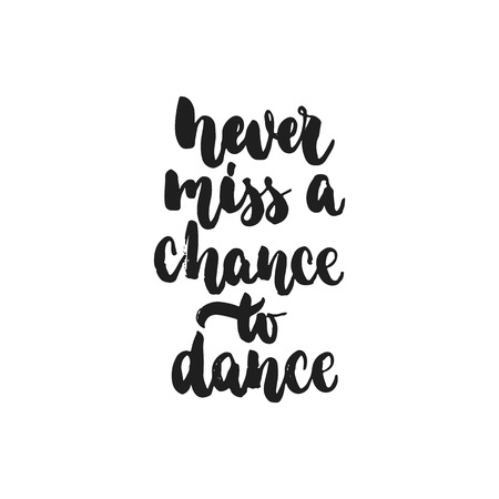 Never miss a chance to dance - hand drawn dancing lettering quote isolated on the white background. Fun brush ink inscription for photo overlays, greeting card or t-shirt print, poster design. Illustration