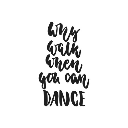 Why walk when you can dance - hand drawn dancing lettering quote isolated on the white background. Fun brush ink inscription for photo overlays, greeting card or t-shirt print, poster design. Illustration