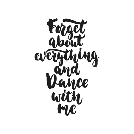 Forget about everything and dance with me - hand drawn dancing lettering quote isolated on the white background. Fun brush ink inscription for photo overlays, greeting card or print, poster design.